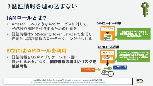 © 2018, Amazon Web Services, Inc. or its Affiliates. All rights reserved. 3.認証情報を埋め込まない IAMロールとは? • Amazon EC2のようなAWSサービスに...