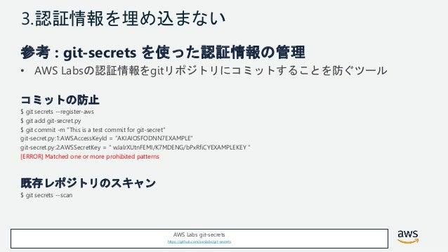 © 2018, Amazon Web Services, Inc. or its Affiliates. All rights reserved. 3.認証情報を埋め込まない 参考 : git-secrets を使った認証情報の管理 • AWS...