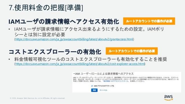 © 2018, Amazon Web Services, Inc. or its Affiliates. All rights reserved. 7.使用料金の把握[準備] IAMユーザの請求情報へアクセス有効化 • IAMユーザが請求情報に...