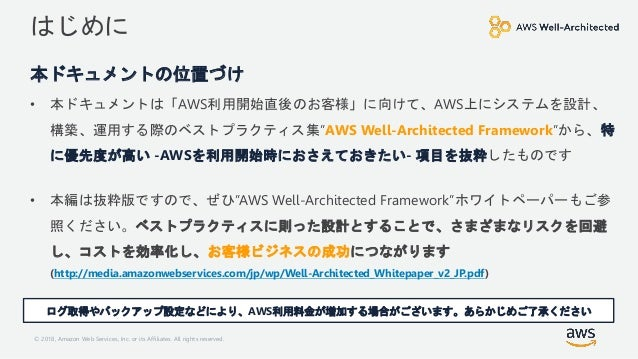 © 2018, Amazon Web Services, Inc. or its Affiliates. All rights reserved. はじめに 本ドキュメントの位置づけ • 本ドキュメントは「AWS利用開始直後のお客様」に向けて、...