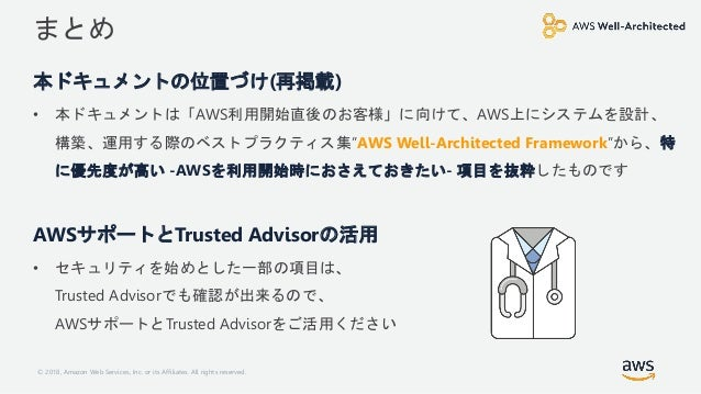 © 2018, Amazon Web Services, Inc. or its Affiliates. All rights reserved. まとめ 本ドキュメントの位置づけ(再掲載) • 本ドキュメントは「AWS利用開始直後のお客様」に...