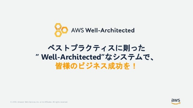 """© 2018, Amazon Web Services, Inc. or its Affiliates. All rights reserved. ベストプラクティスに則った """" Well-Architected""""なシステムで、 皆様のビジネス..."""