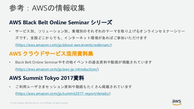 © 2018, Amazon Web Services, Inc. or its Affiliates. All rights reserved. 参考:AWSの情報収集 AWS Black Belt Online Seminar シリーズ •...