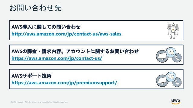 © 2018, Amazon Web Services, Inc. or its Affiliates. All rights reserved. お問い合わせ先 AWS導入に関しての問い合わせ http://aws.amazon.com/jp...