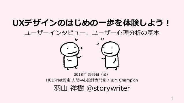 UXデザインのはじめの⼀歩を体験しよう! ユーザーインタビュー、ユーザー⼼理分析の基本 HCD-Net認定 ⼈間中⼼設計専⾨家 / IBM Champion ⽻⼭ 祥樹 @storywriter 1 2018年 3⽉9⽇(⾦)