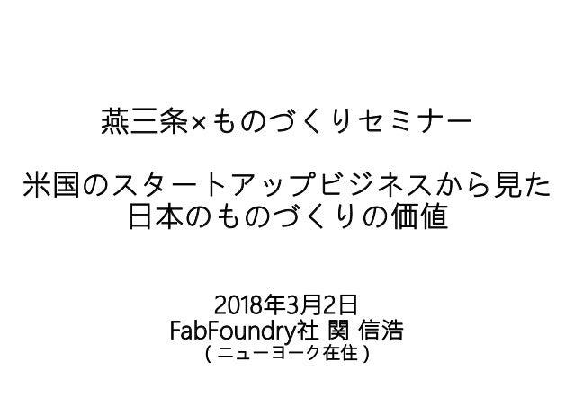 燕三条×ものづくりセミナー 米国のスタートアップビジネスから見た 日本のものづくりの価値 2018年3月2日 FabFoundry社 関 信浩 (ニューヨーク在住)