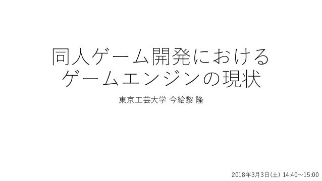 同人ゲーム開発における ゲームエンジンの現状 東京工芸大学 今給黎 隆 2018年3月3日(土) 14:40~15:00