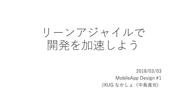 リーンアジャイルで 開発を加速しよう 2018/03/03 MobileApp Design #1 JXUG なかしょ(中島進也)