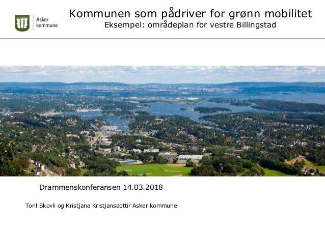 Kommunen som pådriver for grønn mobilitet Eksempel: områdeplan for vestre Billingstad Drammenskonferansen 14.03.2018 Toril...