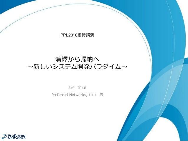 演繹から帰納へ ~新しいシステム開発パラダイム~ 3/5, 2018 Preferred Networks, 丸山 宏 PPL2018招待講演