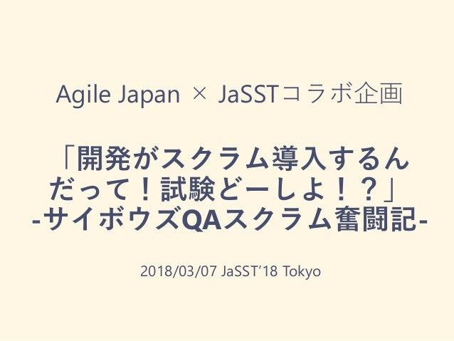 Agile Japan × JaSSTコラボ企画 「開発がスクラム導入するん だって!試験どーしよ!?」 -サイボウズQAスクラム奮闘記- 2018/03/07 JaSST'18 Tokyo