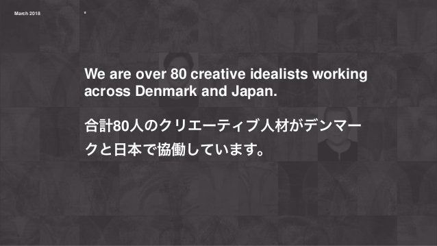ºMarch 2018 º We are over 80 creative idealists working across Denmark and Japan. 合計80人のクリエーティブ人材がデンマー クと日本で協働しています。