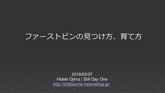 2018/03/07 Hideki Ojima   Still Day One http://stilldayone.hatenablog.jp/ ファーストピンの見つけ方、育て方