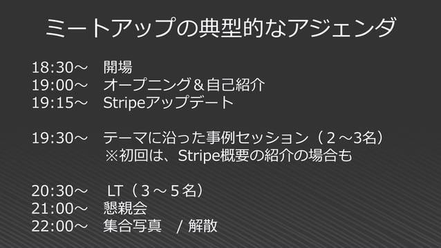 18:30~ 開場 19:00~ オープニング&自己紹介 19:15~ Stripeアップデート 19:30~ テーマに沿った事例セッション(2~3名) ※初回は、Stripe概要の紹介の場合も 20:30~ LT(3~5名) 21:00~ 懇...