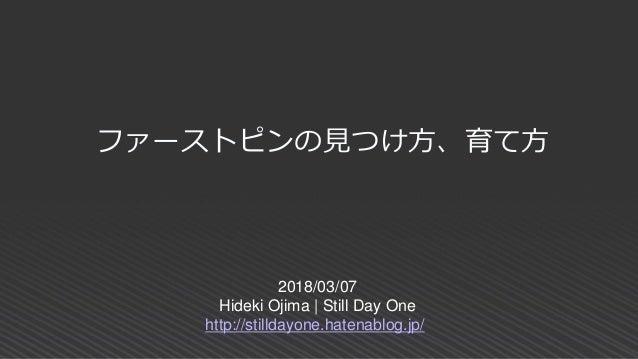 2018/03/07 Hideki Ojima | Still Day One http://stilldayone.hatenablog.jp/ ファーストピンの見つけ方、育て方