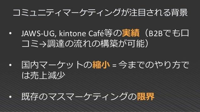 • JAWS-UG, kintone Café等の実績(B2Bでも口 コミ→調達の流れの構築が可能) • 国内マーケットの縮小 = 今までのやり方で は売上減少 • 既存のマスマーケティングの限界 コミュニティマーケティングが注目される背景