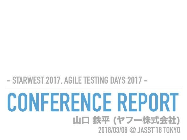 CONFERENCE REPORT - STARWEST 2017, AGILE TESTING DAYS 2017 - 山口 鉄平 (ヤフー株式会社) 2018/03/08 @ JASST'18 TOKYO