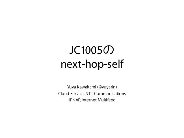 JC1005 next-hop-self Yuya Kawakami (@yuyarin) Cloud Service, NTT Communications JPNAP, Internet Multifeed