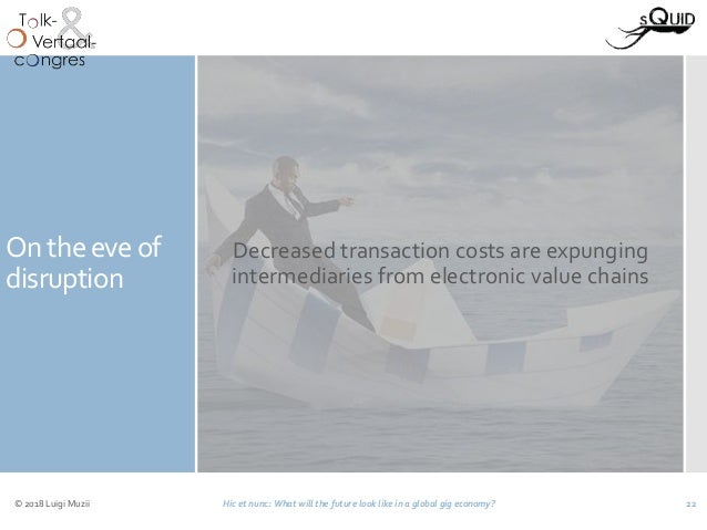 On the eve of disruption Decreased transaction costs are expunging intermediaries from electronic value chains © 2018 Luig...