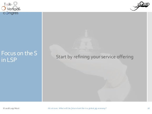 Focus on theS in LSP Start by refining your service offering © 2018 Luigi Muzii Hic et nunc: What will the future look lik...