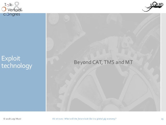 Exploit technology Beyond CAT,TMS and MT © 2018 Luigi Muzii Hic et nunc: What will the future look like in a global gig ec...