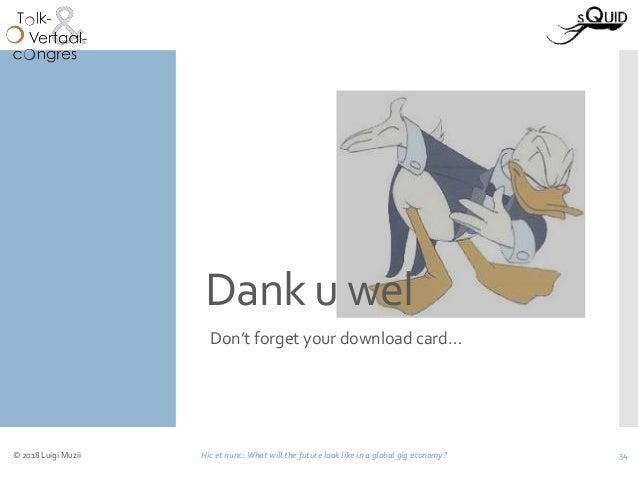 Dank u wel Don't forget your download card… © 2018 Luigi Muzii Hic et nunc: What will the future look like in a global gig...