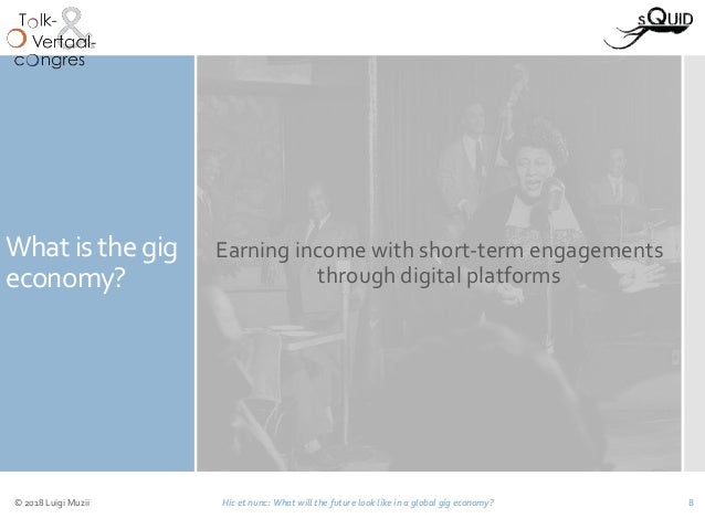 What is the gig economy? Earning income with short-term engagements through digital platforms © 2018 Luigi Muzii Hic et nu...