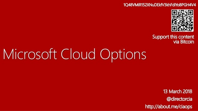 Microsoft Cloud Options 13 March 2018 @directorcia http://about.me/ciaops 1Q48VMiR152XNuDEkfV3khFdiYoBPGH4V4 Support this ...