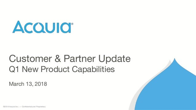 ©2018 Acquia Inc. — Confidential and Proprietary Customer & Partner Update Q1 New Product Capabilities March 13, 2018