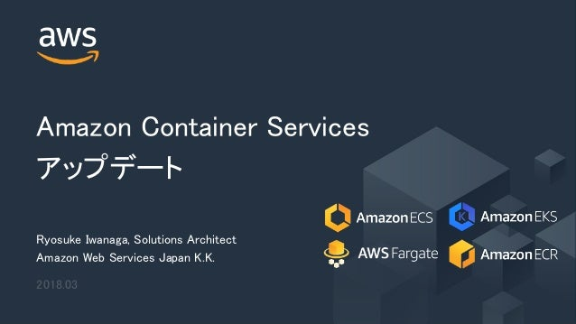 © 2018, Amazon Web Services, Inc. or its Affiliates. All rights reserved. Amazon Container Services アップデート Ryosuke Iwanaga...