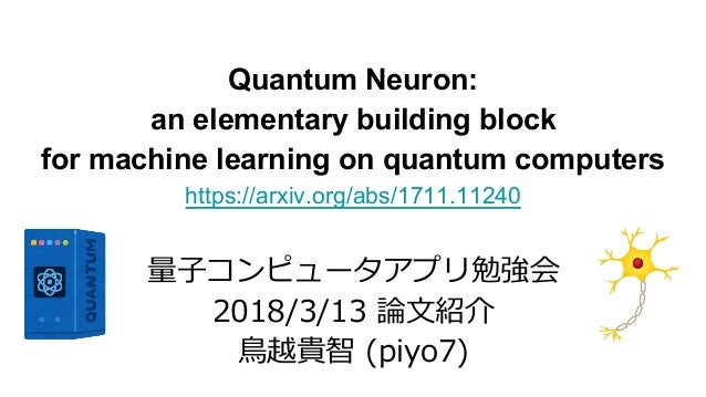 Quantum Neuron: an elementary building block for machine learning on quantum computers https://arxiv.org/abs/1711.11240 量⼦...