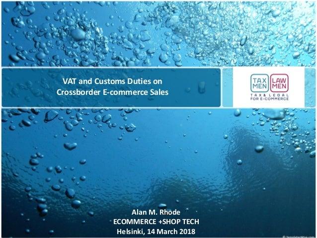 VAT and Customs Duties on Crossborder E-commerce Sales Alan M. Rhode ECOMMERCE +SHOP TECH Helsinki, 14 March 2018