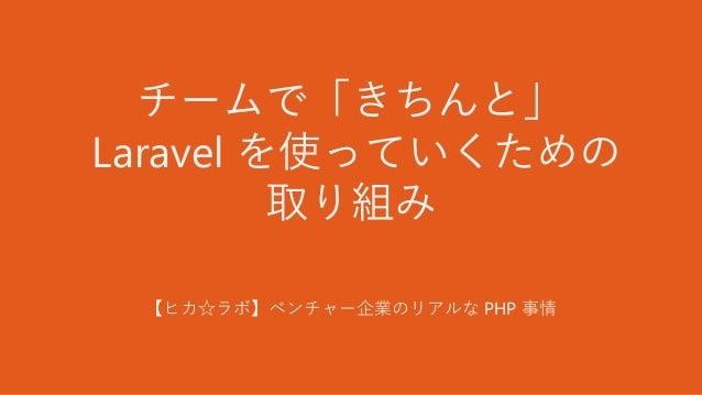 チームで「きちんと」 Laravel を使っていくための 取り組み 【ヒカ☆ラボ】ベンチャー企業のリアルな PHP 事情