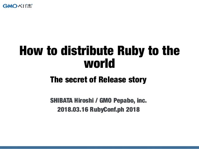 The secret of Release story SHIBATA Hiroshi / GMO Pepabo, inc. 2018.03.16 RubyConf.ph 2018 How to distribute Ruby to the w...