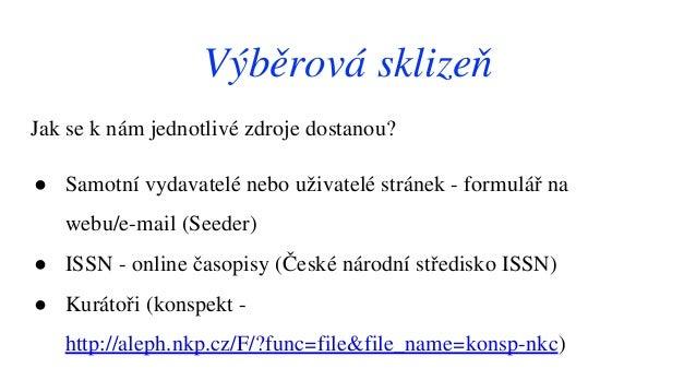 Jak se k nám jednotlivé zdroje dostanou? ● Samotní vydavatelé nebo uživatelé stránek - formulář na webu/e-mail (Seeder) ● ...