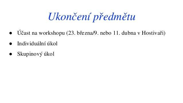 ● Účast na workshopu (23. března/9. nebo 11. dubna v Hostivaři) ● Individuální úkol ● Skupinový úkol Ukončení předmětu