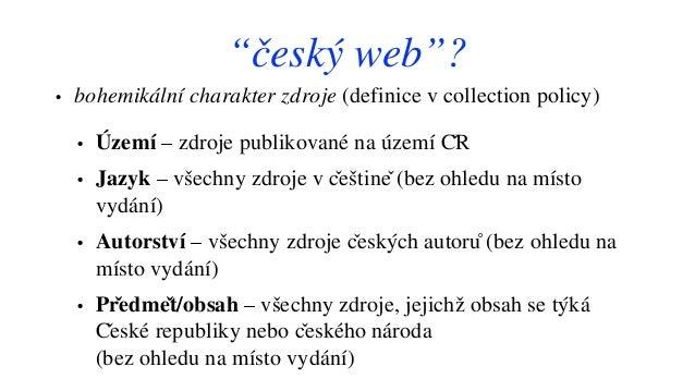 """""""český web""""? • bohemikální charakter zdroje (definice v collection policy) • Území – zdroje publikované na území ČR • Jaz..."""