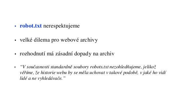 """• robot.txt nerespektujeme • velké dilema pro webové archivy • rozhodnutí má zásadní dopady na archiv • """"V současnosti sta..."""
