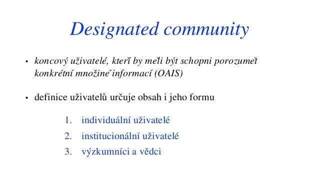 Designated community • koncový uživatelé, kteří by měli být schopni porozumět konkrétní množině informací (OAIS) • def...