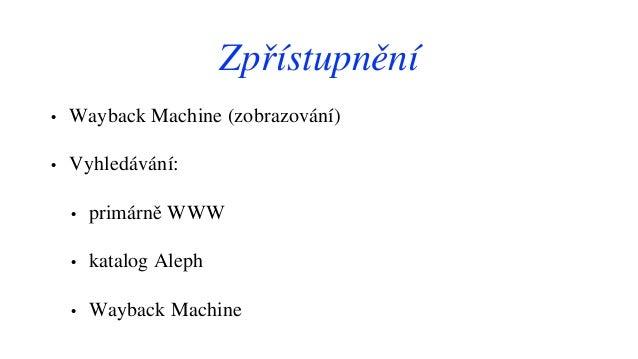 Zpřístupnění • Wayback Machine (zobrazování) • Vyhledávání: • primárně WWW • katalog Aleph • Wayback Machine