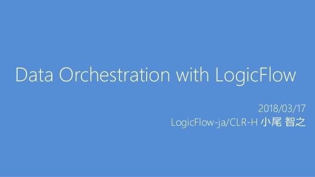 Data Orchestration with LogicFlow 2018/03/17 LogicFlow-ja/CLR-H 小尾 智之