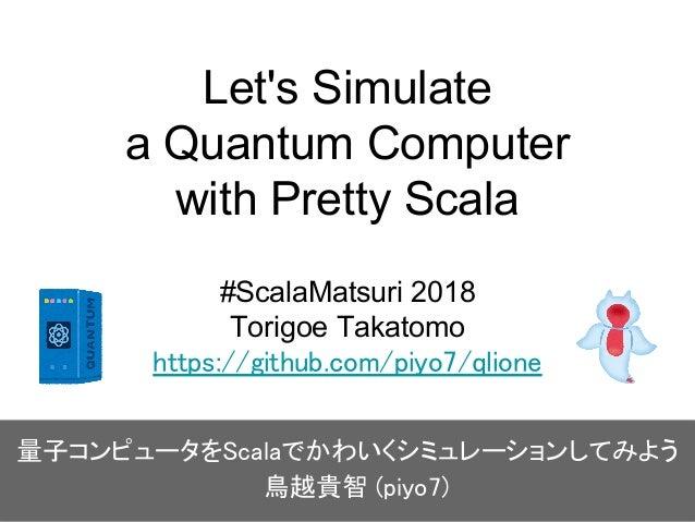 Let's Simulate a Quantum Computer with Pretty Scala #ScalaMatsuri 2018 Torigoe Takatomo https://github.com/piyo7/qlione 量子...