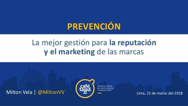 La mejor gestión para la reputación y el marketing de las marcas Lima, 21 de marzo del 2018 PREVENCIÓN Milton Vela   @Milt...