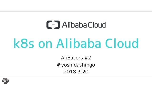 k8s on Alibaba Cloud AliEaters #2 @yoshidashingo 2018.3.20