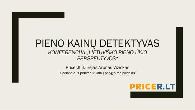 """PIENO KAINŲ DETEKTYVAS KONFERENCIJA """"LIETUVIŠKO PIENO ŪKIO PERSPEKTYVOS"""" Pricer.lt įkūrėjas Arūnas Vizickas Racionalaus pi..."""