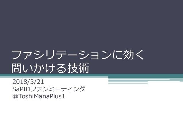 ファシリテーションに効く 問いかける技術 2018/3/21 SaPIDファンミーティング @ToshiManaPlus1