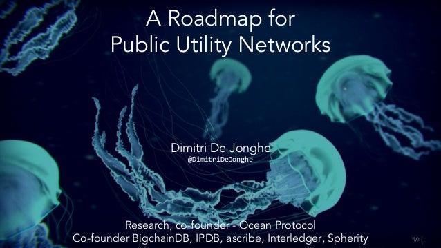 A Roadmap for Public Utility Networks Dimitri De Jonghe @DimitriDeJonghe Research, co-founder - Ocean Protocol Co-founder ...