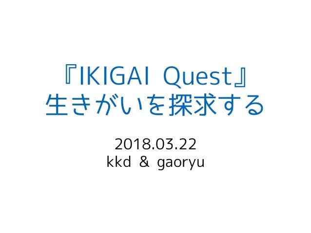 『IKIGAI Quest』 生きがいを探求する 2018.03.22 kkd & gaoryu