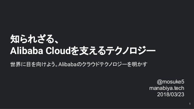 知られざる、 Alibaba Cloudを支えるテクノロジー 世界に目を向けよう。Alibabaのクラウドテクノロジーを明かす 1 @mosuke5 manabiya.tech 2018/03/23