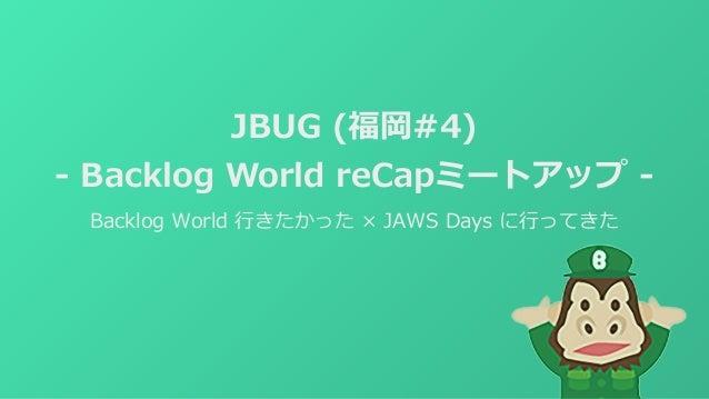 JBUG (福岡#4) - Backlog World reCapミートアップ - Backlog World ⾏きたかった × JAWS Days に⾏ってきた